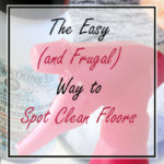 The Easy (and Frugal) Way to Spot Clean Your Floors
