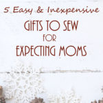 5 Easy & Inexpensive Gifts to Sew for Expecting Moms